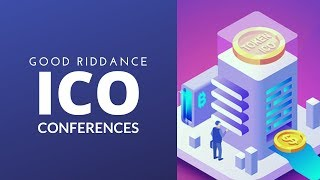 Good Riddance ICO Conferences!